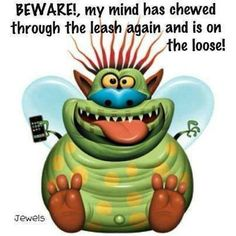 Beware my mind is on the loose - http://jokideo.com/beware-my-mind-is-on-the-loose/