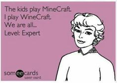 The kids play MineCraft. I play WineCraft. We are all...Level:Expert.