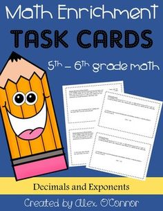 This document includes 1-3 math enrichment task cards for each of the following topics (12 total problems). An answer key IS included! See my store for other units or click on the link at the bottom of this description to save money by purchasing all 12 units in a bundle.(1) Multiply Decimals by Whole Numbers(2) Multiply Decimals by Decimals(3) Estimate Quotients(4) Divide Decimals by Whole Numbers(5) Divide Decimals by Decimals(6) ExponentsEach page has two copies of the problems for that…