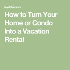 How to Turn Your Home or Condo Into a Vacation Rental