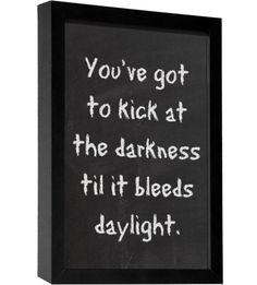 Gotta kick at the darkness til it bleeds daylight