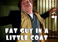 Never gets old!!! Faaaat guuuy in a littttle coat...faaat guuuuy in a littttle coooaaaaat!!!