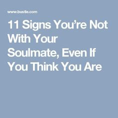 11 Signs You're Not With Your Soulmate, Even If You Think You Are