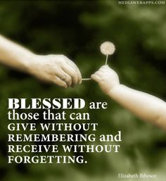 Blessed are those that can give without remembering and receive without forgetting.