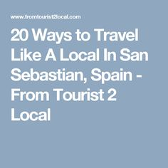 20 Ways to Travel Like A Local In San Sebastian, Spain - From Tourist 2 Local