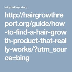 http://hairgrowthreport.org/guide/how-to-find-a-hair-growth-product-that-really-works/?utm_source=bing