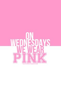 On wednesday we wear pink ..