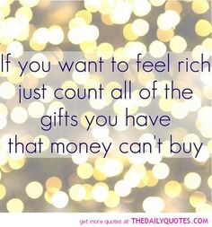 If you want to feel rich just count all of the gifts you have that money can't buy.