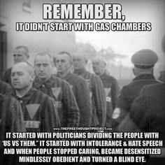 They say history repeats itself. We need to learn from the past so we don't repeat it.//It started with politicians dividing the people with US verses THEM It started with intolerance & hate speech And when people stopped caring, and became desensitized mindlessly obedient and turned a blind eye.