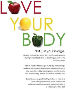 Love your body, not just your image-Healthy eating is not about strict nutrition philosophies, staying unrealistically thin, or depriving yourself of the foods you love. If you don't love your body, it won't love you back.