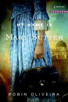 Mary Sutter in My Name is Mary Sutter by Robin Oliveira: Talk about a fearless woman: Mary Sutter is determined to be a doctor, even if it m...