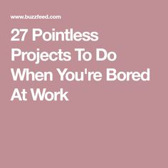 27 Pointless Projects To Do When You're Bored At Work
