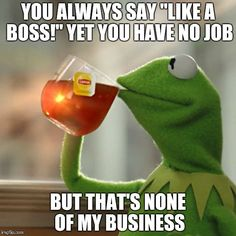 Work humor. But Thats None Of My Business. Kermit the Frog memes