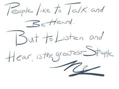 People like to talk and be heard but listen and hear, is the greatest struggle ~NY