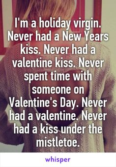 I'm a holiday virgin. Never had a New Years kiss. Never had a valentine kiss. Never spent time with someone on Valentine's Day. Never had a valentine. Never had a kiss under the mistletoe.