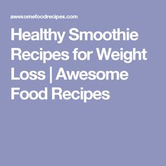 Healthy Smoothie Recipes for Weight Loss | Awesome Food Recipes