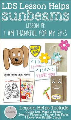 LDS Primary Sunbeam Lesson Helps for Lesson 19: I Am Thankful For My Eyes This lesson includes: Sew a Flower Activity Guide Dog mask and badge Braille cards Paper Bag Faces Ideas from The Friend Magazine Teaching Tips