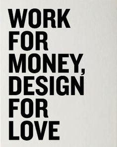 """""""Work for money, design for love."""" via Designspiration"""