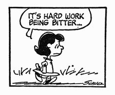 """It's hard work being bitter..."" (Lucy, Peanuts fame) Y'know...she's right. Let go; be happy!"