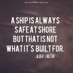 A ship is always safe at shore but that is not what it's built for. Albert Einsten Quote a power full journey: Motivation