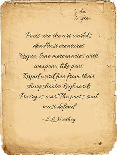 Poets are the art worlds deadliest creatures Rogue, lone mercenaries with weapons, like pens Rapid word fire from their sharpshooter keyboards Poetry is war! The poets soul must defend