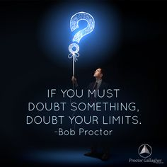 If you must doubt something. Doubt your limits. Bob Proctor | Proctor Gallagher Institute #bobproctor #resultsthatstick