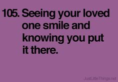 Seeing your loved one smile and knowing you put it there.