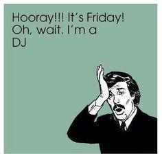#TGIF Except for #DJs #DJHumor