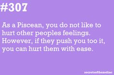 Pisces do not like to hurt other people's feelings.  However, if they are pushed, they can hurt someone with ease.  Yup.