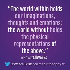 The world within holds our imaginations, thoughts and emotions; the world without holds the physical representations of the above.