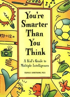 You're Smarter Than You Think: A Kid's Guide to Multiple Intelligences by Ph.D. Thomas Armstrong. $10.87. Publication: December 15, 2002. Publisher: Free Spirit Publishing; 1 edition (December 15, 2002). Reading level: Ages 8 and up