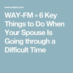 WAY-FM   » 6 Key Things to Do When Your Spouse Is Going through a Difficult Time