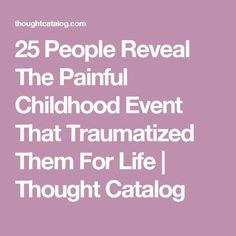 25 People Reveal The Painful Childhood Event That Traumatized Them For Life | Thought Catalog