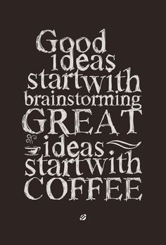 Great ideas start with coffee