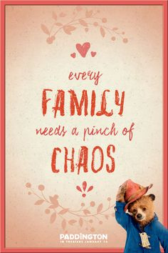 A quote that everyone can relate to. Even the greatest families have a pinch of chaos. Be sure to grab your perfectly chaotic bunch and head to the theaters to meet Paddington in this instant favorite family movie, in theaters everywhere January 16, 2015! Based upon the classic children's book by Michael Bond. Click to watch the trailer.