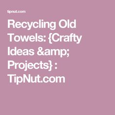 Recycling Old Towels: {Crafty Ideas & Projects} : TipNut.com