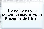 http://tecnoautos.com/wp-content/uploads/imagenes/tendencias/thumbs/sera-siria-el-nuevo-vietnam-para-estados-unidos.jpg Cnn Español. ¿Será Siria el nuevo Vietnam para Estados Unidos?, Enlaces, Imágenes, Videos y Tweets - http://tecnoautos.com/actualidad/cnn-espanol-sera-siria-el-nuevo-vietnam-para-estados-unidos/