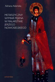 Metafizyczny wymiar piękna w malarstwie Jerzego Nowosielskiego, Adriana Adamska, Wyd. Universitas 2012