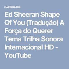 Ed Sheeran Shape Of You (Tradução) A Força do Querer Tema Trilha Sonora Internacional HD - YouTube