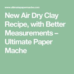 New Air Dry Clay Recipe, with Better Measurements – Ultimate Paper Mache