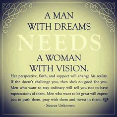 A man needs positive encouragement from a woman so that he may reach his true po. A man needs positive encouragement from a woman so that he may reach his true potential, for behind every successful man, is a stronger woman Quotes To Live By, Me Quotes, Vision Quotes, King Quotes, Quotes Images, Tired Quotes, Mormon Quotes, Queen Quotes, Just In Case