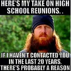 "Duck Dynasty. This is so true. My sweetie just received their high school reunion invite. I said ""Oh this will be great to go back and revisit your past!"" Ugh. What was I thinking. They looked at me and said ""I have not talked or seen these people in so long I can't even remember who I went to school with! Why would I do that!"" Ok never mind scratch that out. Lol. Blonde in pic."