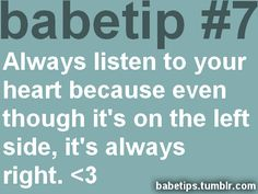 Always listen to your heart because even though it's on the left side, it's always right <3