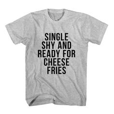 T-Shirt Single Shy and Ready For Cheese Fries unisex mens womens S, M, L, XL, 2XL color grey and white. Tumblr t-shirt free shipping USA and worldwide.