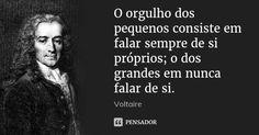 O orgulho dos pequenos consiste em falar sempre de si próprios; o dos grandes em nunca falar de si. — Voltaire