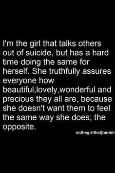 I'm the girl who talks others out of suicide, but has a hard time doing the same for herself.