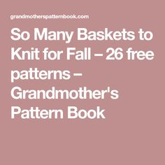 So Many Baskets to Knit for Fall – 26 free patterns – Grandmother's Pattern Book