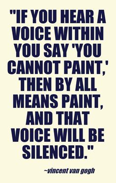 If you hear a voice within that says you can't paint, then by all means paint and that voice will be silenced. <3
