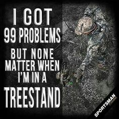 I got 99 problems...but not when I'm in a treestand.