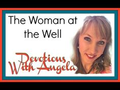 Devotions With Angela: Woman at the Well Devotions with Angela